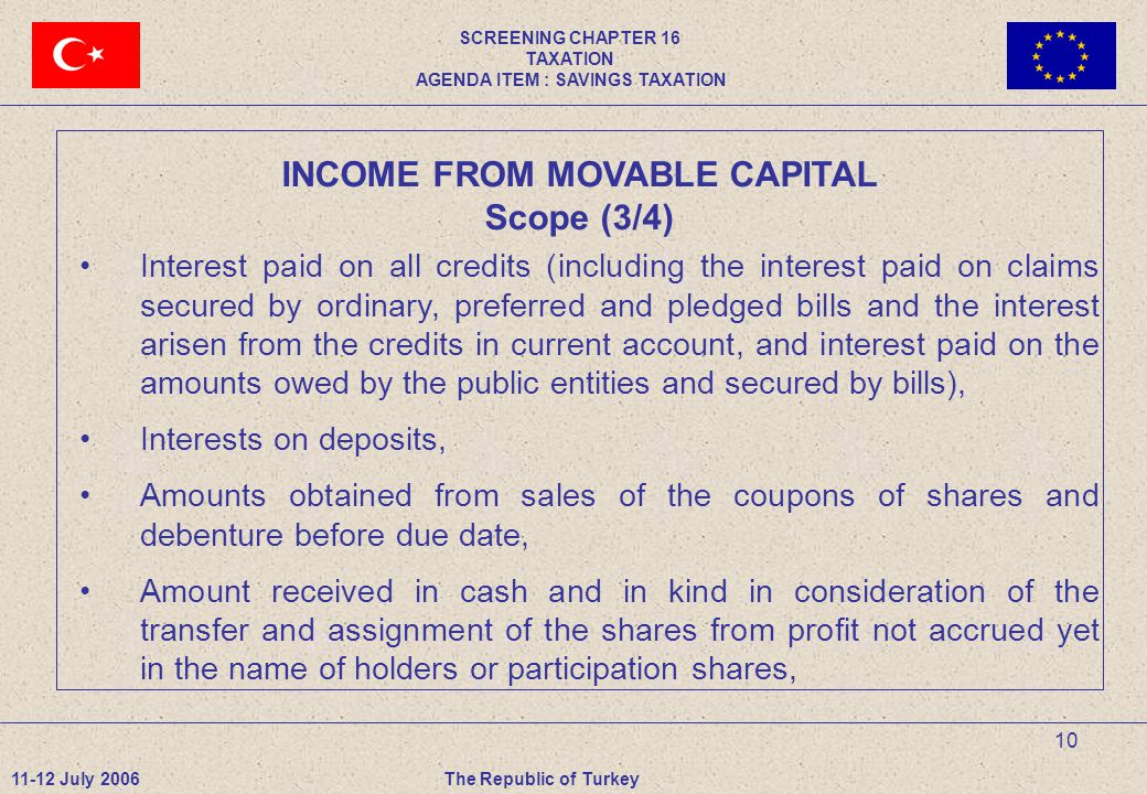 10 INCOME FROM MOVABLE CAPITAL Scope (3/4) Interest paid on all credits (including the interest paid on claims secured by ordinary, preferred and pledged bills and the interest arisen from the credits in current account, and interest paid on the amounts owed by the public entities and secured by bills), Interests on deposits, Amounts obtained from sales of the coupons of shares and debenture before due date, Amount received in cash and in kind in consideration of the transfer and assignment of the shares from profit not accrued yet in the name of holders or participation shares, 11-12 July 2006The Republic of Turkey SCREENING CHAPTER 16 TAXATION AGENDA ITEM : SAVINGS TAXATION