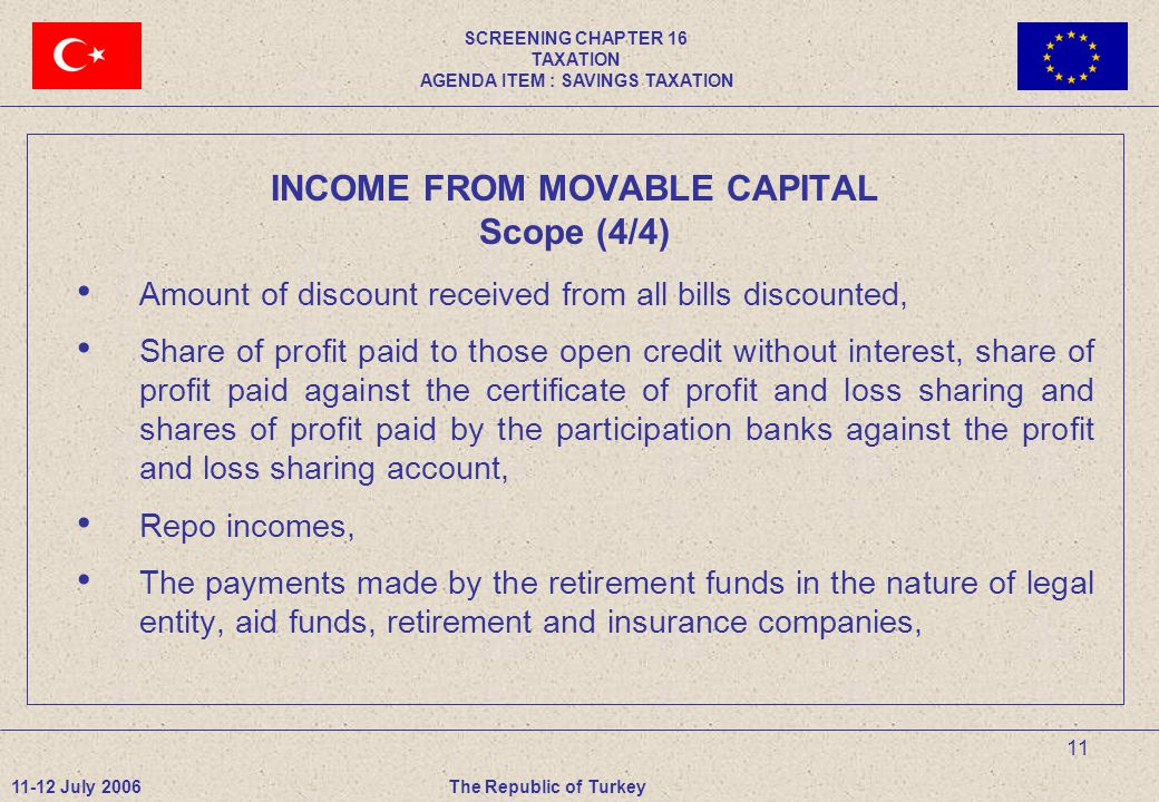 11 INCOME FROM MOVABLE CAPITAL Scope (4/4) Amount of discount received from all bills discounted, Share of profit paid to those open credit without interest, share of profit paid against the certificate of profit and loss sharing and shares of profit paid by the participation banks against the profit and loss sharing account, Repo incomes, The payments made by the retirement funds in the nature of legal entity, aid funds, retirement and insurance companies, 11-12 July 2006The Republic of Turkey SCREENING CHAPTER 16 TAXATION AGENDA ITEM : SAVINGS TAXATION