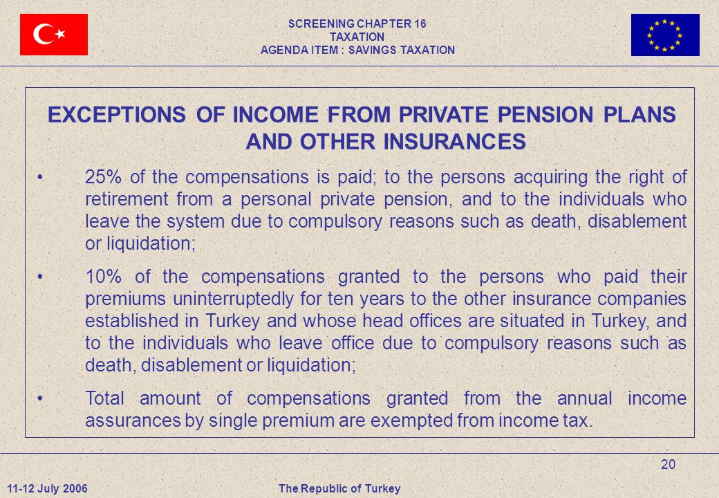 20 EXCEPTIONS OF INCOME FROM PRIVATE PENSION PLANS AND OTHER INSURANCES 25% of the compensations is paid; to the persons acquiring the right of retirement from a personal private pension, and to the individuals who leave the system due to compulsory reasons such as death, disablement or liquidation; 10% of the compensations granted to the persons who paid their premiums uninterruptedly for ten years to the other insurance companies established in Turkey and whose head offices are situated in Turkey, and to the individuals who leave office due to compulsory reasons such as death, disablement or liquidation; Total amount of compensations granted from the annual income assurances by single premium are exempted from income tax.