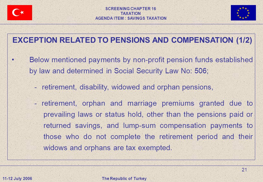 21 EXCEPTION RELATED TO PENSIONS AND COMPENSATION (1/2) Below mentioned payments by non-profit pension funds established by law and determined in Social Security Law No: 506; -retirement, disability, widowed and orphan pensions, - retirement, orphan and marriage premiums granted due to prevailing laws or status hold, other than the pensions paid or returned savings, and lump-sum compensation payments to those who do not complete the retirement period and their widows and orphans are tax exempted.