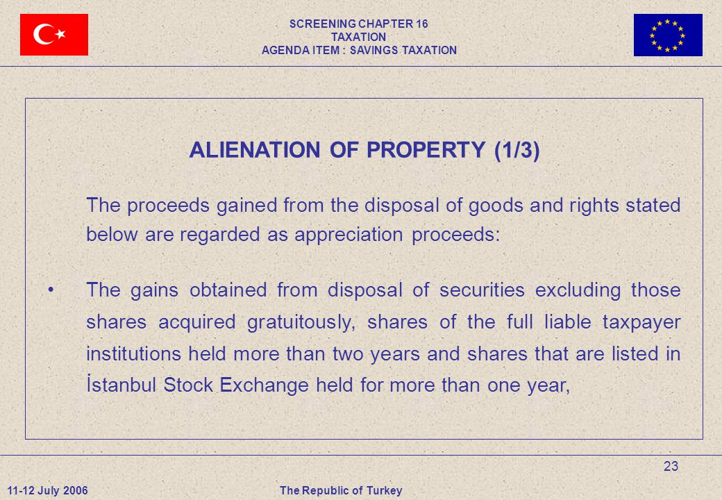 23 ALIENATION OF PROPERTY (1/3) The proceeds gained from the disposal of goods and rights stated below are regarded as appreciation proceeds: The gains obtained from disposal of securities excluding those shares acquired gratuitously, shares of the full liable taxpayer institutions held more than two years and shares that are listed in İstanbul Stock Exchange held for more than one year, 11-12 July 2006The Republic of Turkey SCREENING CHAPTER 16 TAXATION AGENDA ITEM : SAVINGS TAXATION