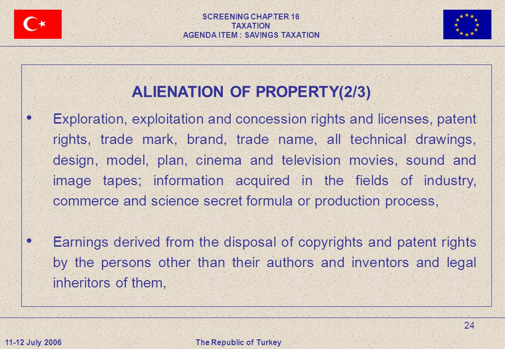 24 ALIENATION OF PROPERTY(2/3) Exploration, exploitation and concession rights and licenses, patent rights, trade mark, brand, trade name, all technical drawings, design, model, plan, cinema and television movies, sound and image tapes; information acquired in the fields of industry, commerce and science secret formula or production process, Earnings derived from the disposal of copyrights and patent rights by the persons other than their authors and inventors and legal inheritors of them, 11-12 July 2006The Republic of Turkey SCREENING CHAPTER 16 TAXATION AGENDA ITEM : SAVINGS TAXATION