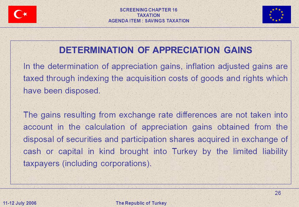 26 DETERMINATION OF APPRECIATION GAINS In the determination of appreciation gains, inflation adjusted gains are taxed through indexing the acquisition costs of goods and rights which have been disposed.