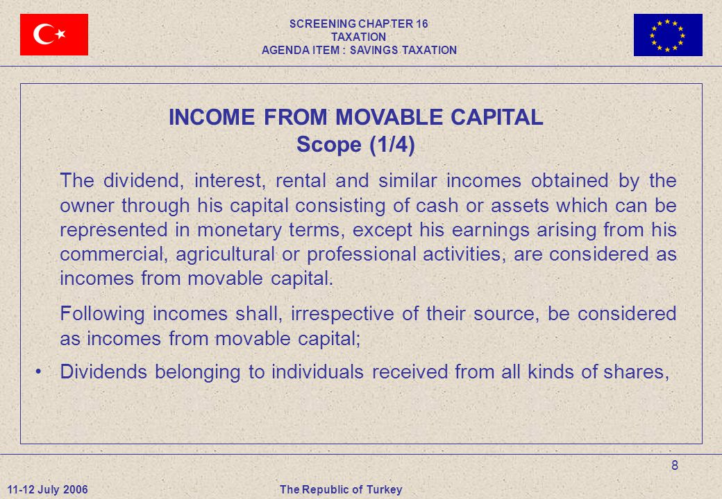 9 INCOME FROM MOVABLE CAPITAL Scope (2/4) Dividends paid to the chairman and members of board of directors of companies, For institutions with limited tax liability and that submit annual or special tax return pursuant to Corporate Income Tax Law, the portion that remains after deduction of the corporation tax from the corporate income calculated before the deduction of the allowances and exceptions, Interest accrued on all types of bonds and Treasury bills and revenues from the securities issued by Housing Development Administration of Turkey and Privatization Administration, 11-12 July 2006The Republic of Turkey SCREENING CHAPTER 16 TAXATION AGENDA ITEM : SAVINGS TAXATION