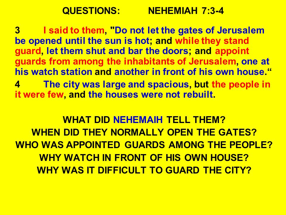 QUESTIONS:NEHEMIAH 7:3-4 3I said to them, Do not let the gates of Jerusalem be opened until the sun is hot; and while they stand guard, let them shut and bar the doors; and appoint guards from among the inhabitants of Jerusalem, one at his watch station and another in front of his own house. 4The city was large and spacious, but the people in it were few, and the houses were not rebuilt.