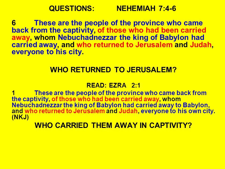 QUESTIONS:NEHEMIAH 7:4-6 6These are the people of the province who came back from the captivity, of those who had been carried away, whom Nebuchadnezz