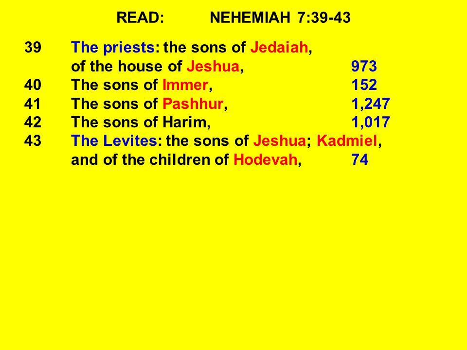 READ:NEHEMIAH 7:39-43 39The priests: the sons of Jedaiah, of the house of Jeshua,973 40The sons of Immer, 152 41The sons of Pashhur, 1,247 42The sons of Harim, 1,017 43The Levites: the sons of Jeshua; Kadmiel, and of the children of Hodevah, 74
