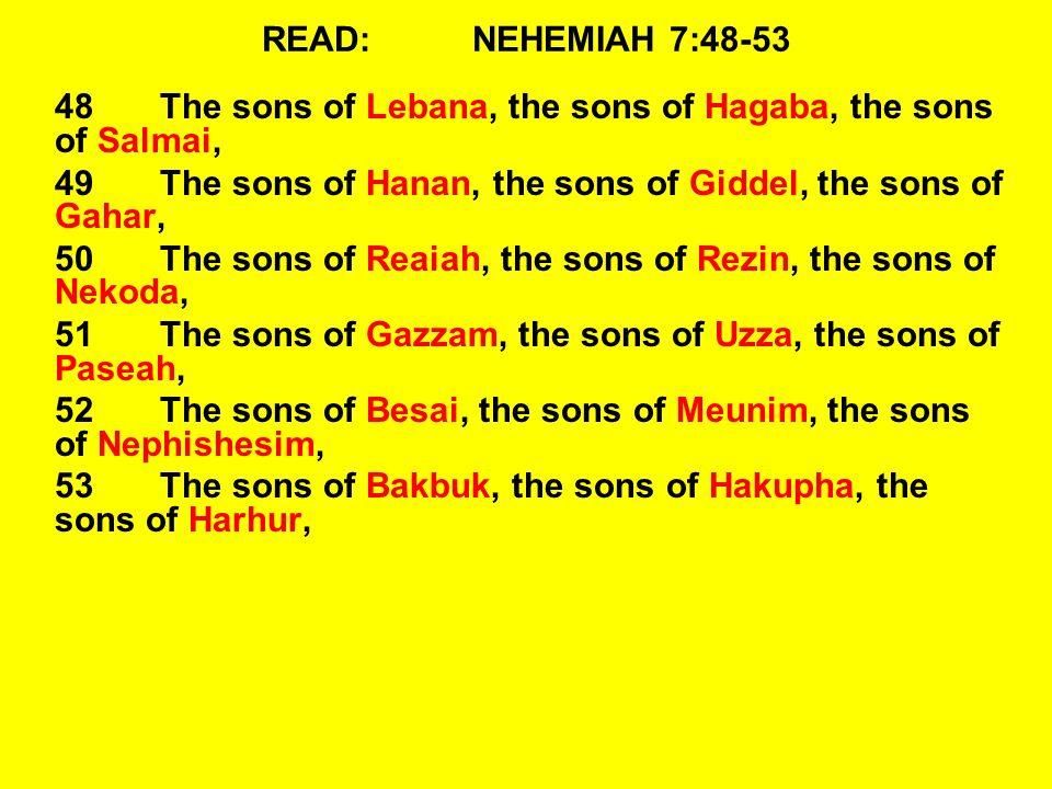 READ:NEHEMIAH 7:48-53 48The sons of Lebana, the sons of Hagaba, the sons of Salmai, 49The sons of Hanan, the sons of Giddel, the sons of Gahar, 50The sons of Reaiah, the sons of Rezin, the sons of Nekoda, 51The sons of Gazzam, the sons of Uzza, the sons of Paseah, 52The sons of Besai, the sons of Meunim, the sons of Nephishesim, 53The sons of Bakbuk, the sons of Hakupha, the sons of Harhur,