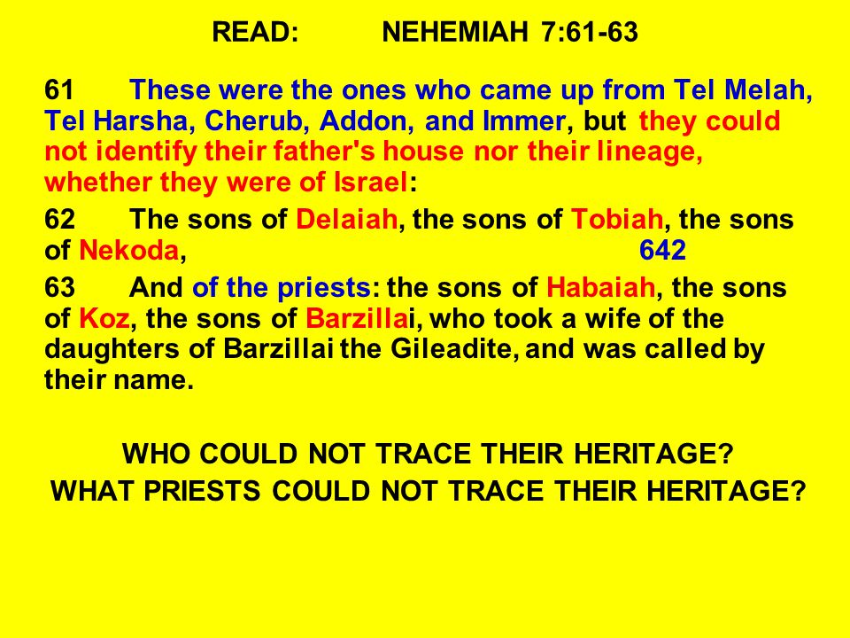 READ:NEHEMIAH 7:61-63 61These were the ones who came up from Tel Melah, Tel Harsha, Cherub, Addon, and Immer, but they could not identify their father