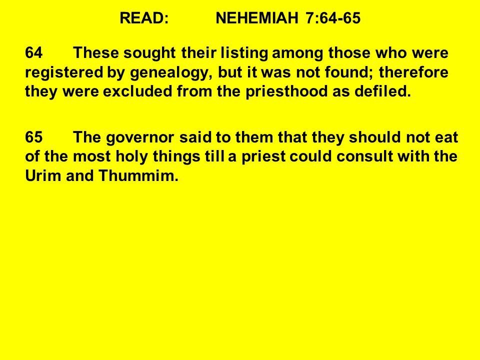 READ:NEHEMIAH 7:64-65 64These sought their listing among those who were registered by genealogy, but it was not found; therefore they were excluded from the priesthood as defiled.
