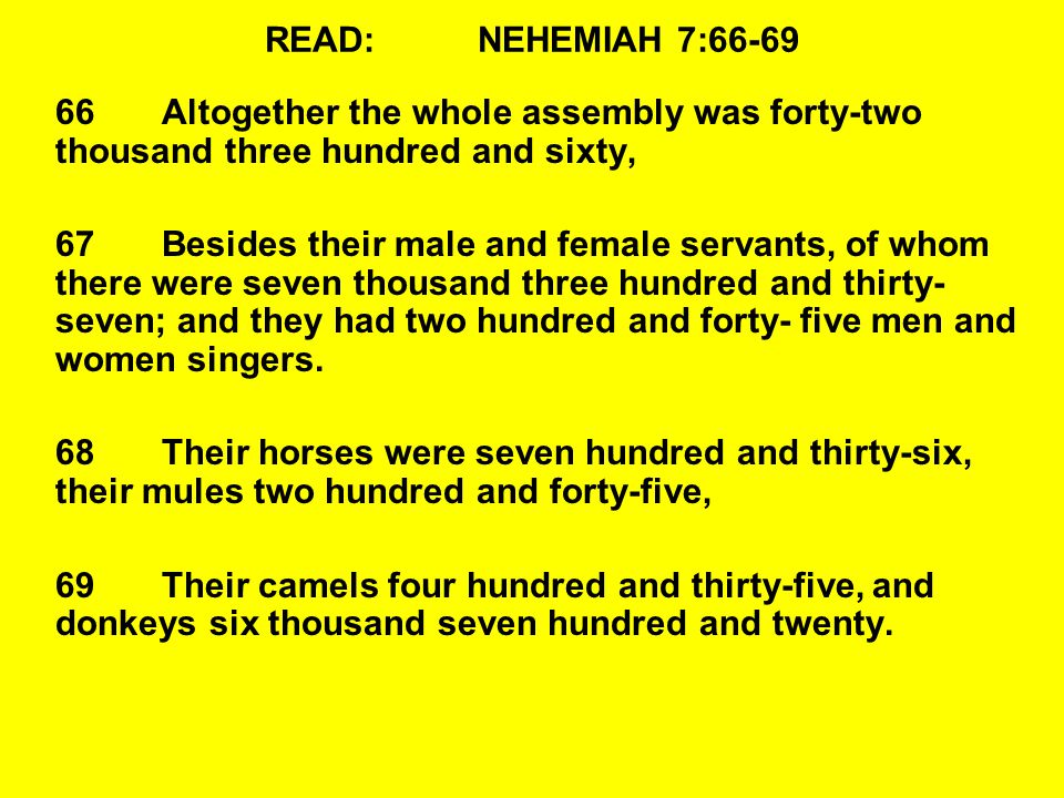 READ:NEHEMIAH 7:66-69 66Altogether the whole assembly was forty-two thousand three hundred and sixty, 67Besides their male and female servants, of whom there were seven thousand three hundred and thirty- seven; and they had two hundred and forty-five men and women singers.