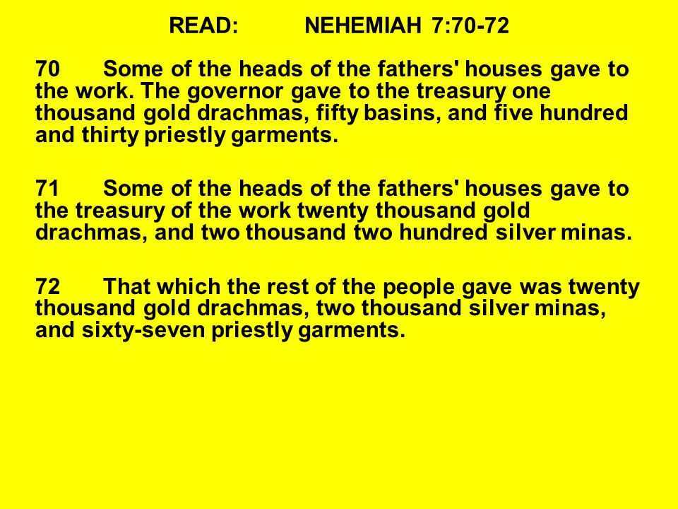 READ:NEHEMIAH 7:70-72 70Some of the heads of the fathers' houses gave to the work. The governor gave to the treasury one thousand gold drachmas, fifty