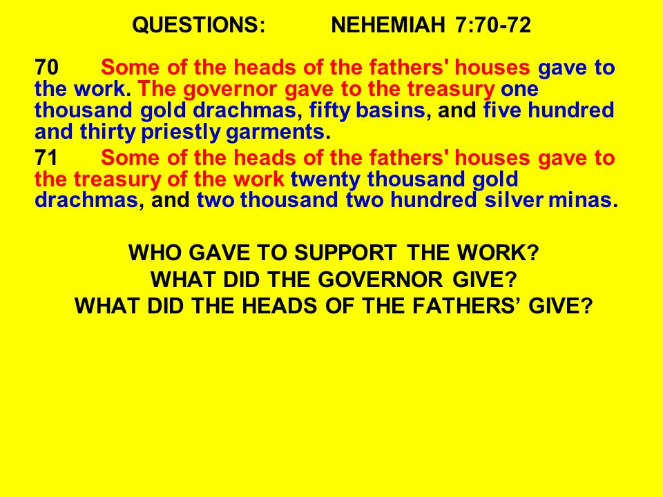 QUESTIONS:NEHEMIAH 7:70-72 70Some of the heads of the fathers houses gave to the work.