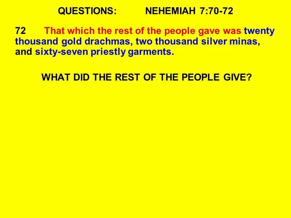 QUESTIONS:NEHEMIAH 7:70-72 72That which the rest of the people gave was twenty thousand gold drachmas, two thousand silver minas, and sixty-seven priestly garments.