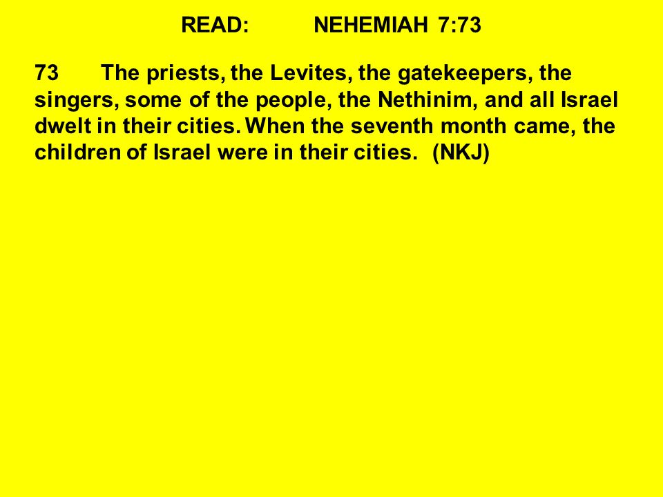 READ:NEHEMIAH 7:73 73The priests, the Levites, the gatekeepers, the singers, some of the people, the Nethinim, and all Israel dwelt in their cities.