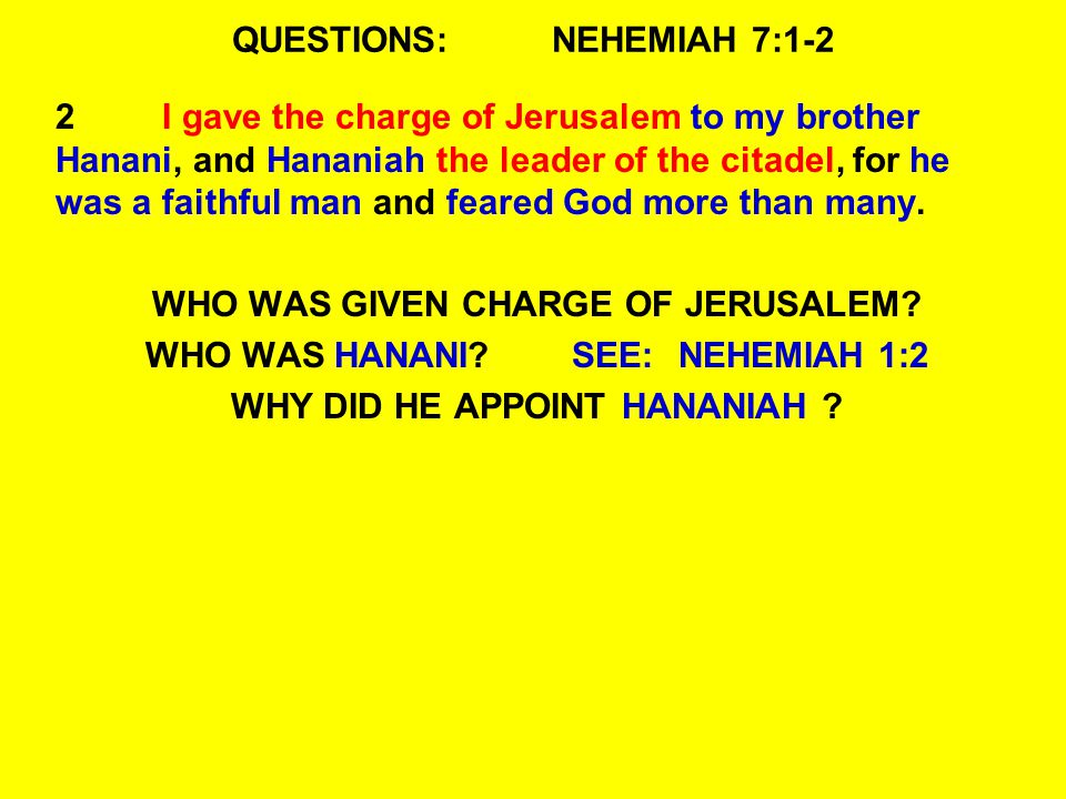 QUESTIONS:NEHEMIAH 7:1-2 2I gave the charge of Jerusalem to my brother Hanani, and Hananiah the leader of the citadel, for he was a faithful man and f