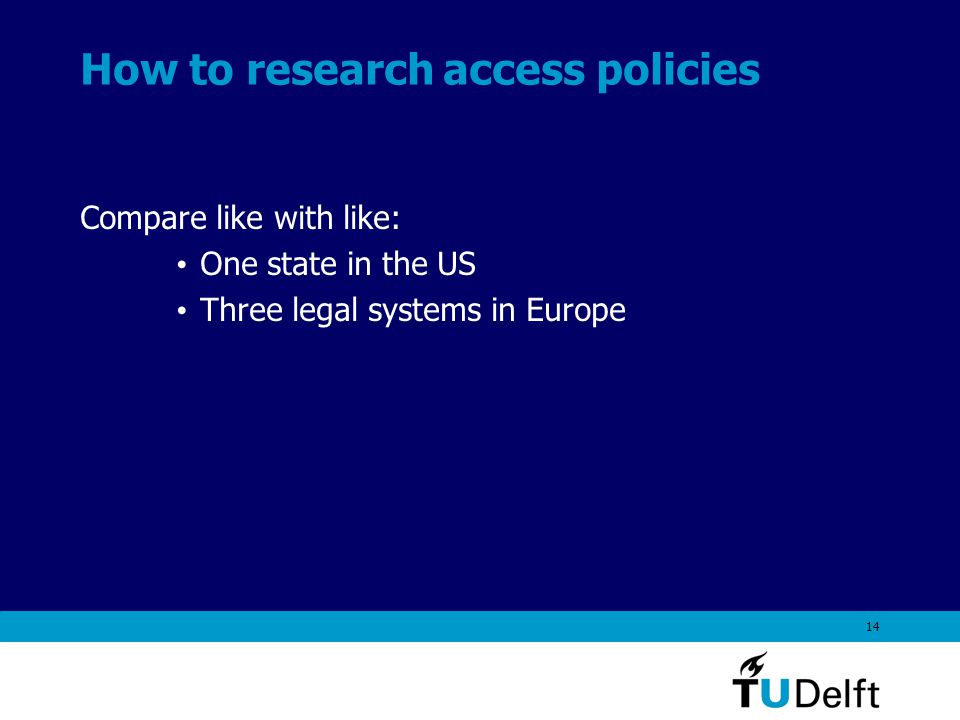 14 How to research access policies Compare like with like: One state in the US Three legal systems in Europe