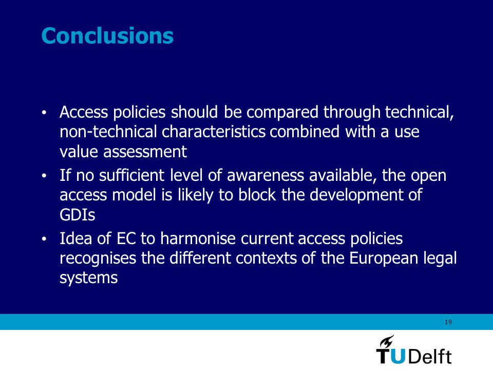 19 Conclusions Access policies should be compared through technical, non-technical characteristics combined with a use value assessment If no sufficient level of awareness available, the open access model is likely to block the development of GDIs Idea of EC to harmonise current access policies recognises the different contexts of the European legal systems