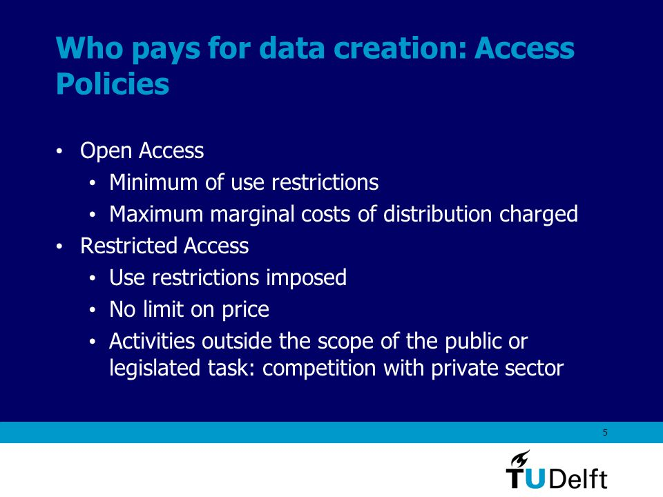 5 Who pays for data creation: Access Policies Open Access Minimum of use restrictions Maximum marginal costs of distribution charged Restricted Access Use restrictions imposed No limit on price Activities outside the scope of the public or legislated task: competition with private sector