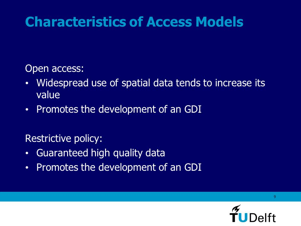9 Characteristics of Access Models Open access: Widespread use of spatial data tends to increase its value Promotes the development of an GDI Restrictive policy: Guaranteed high quality data Promotes the development of an GDI