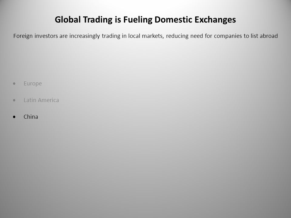 Global Trading is Fueling Domestic Exchanges  Europe  Latin America  China Foreign investors are increasingly trading in local markets, reducing need for companies to list abroad