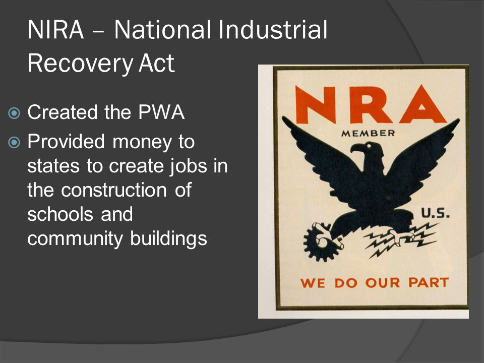 NIRA – National Industrial Recovery Act  Created the PWA  Provided money to states to create jobs in the construction of schools and community build