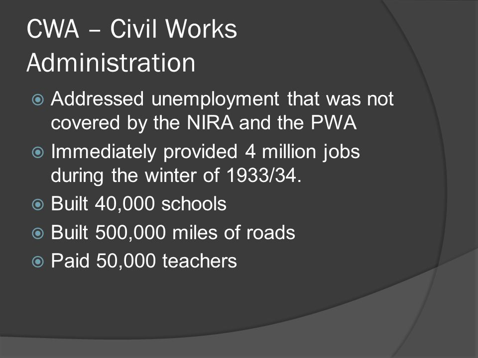 CWA – Civil Works Administration  Addressed unemployment that was not covered by the NIRA and the PWA  Immediately provided 4 million jobs during th