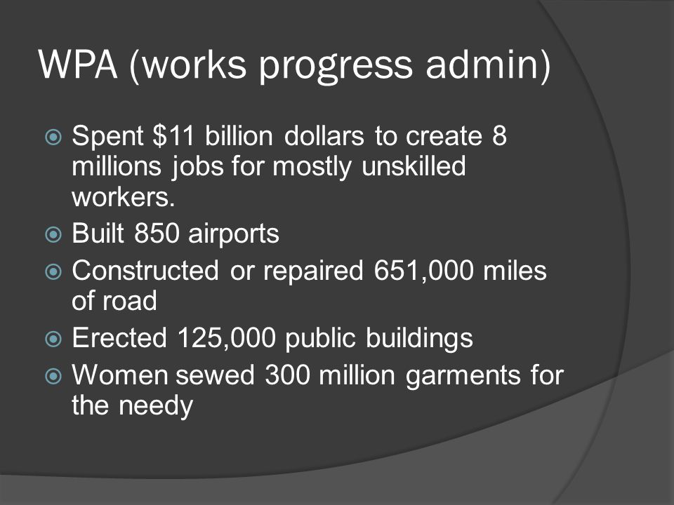 WPA (works progress admin)  Spent $11 billion dollars to create 8 millions jobs for mostly unskilled workers.  Built 850 airports  Constructed or r