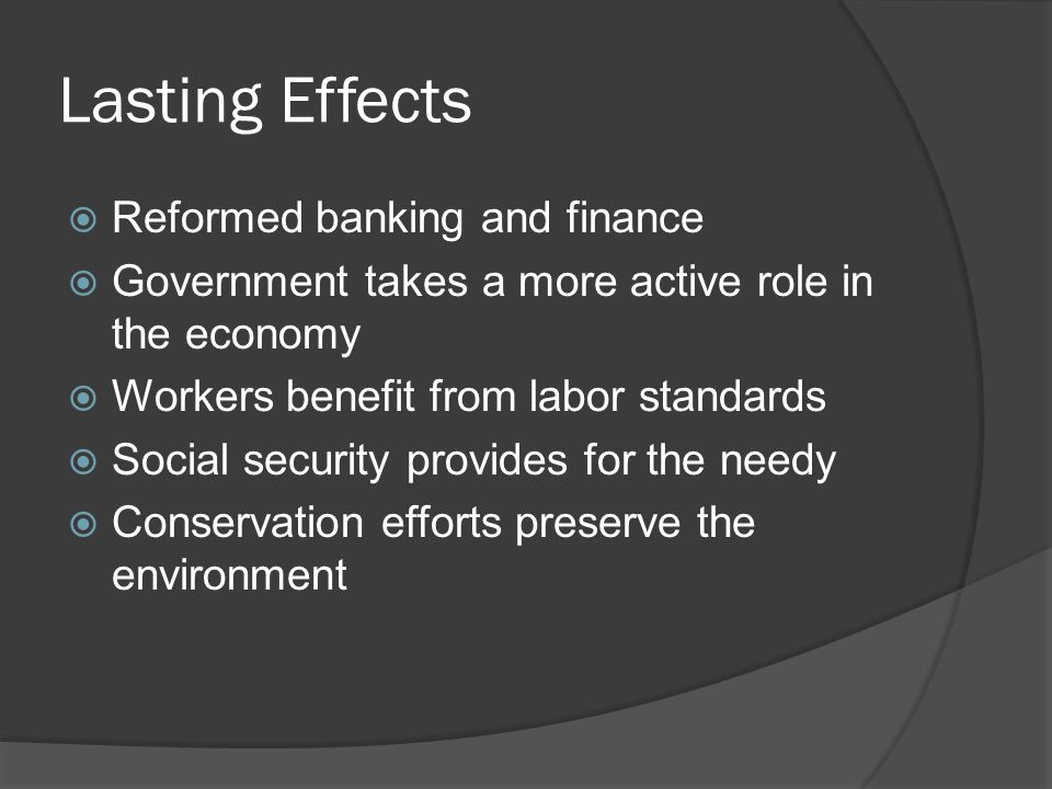 Lasting Effects  Reformed banking and finance  Government takes a more active role in the economy  Workers benefit from labor standards  Social se