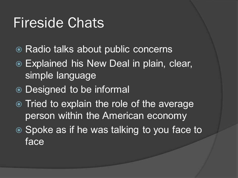 Fireside Chats  Radio talks about public concerns  Explained his New Deal in plain, clear, simple language  Designed to be informal  Tried to expl