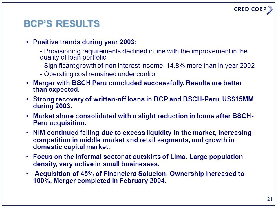 21 Positive trends during year 2003: - Provisioning requirements declined in line with the improvement in the quality of loan portfolio - Significant growth of non interest income, 14.8% more than in year 2002 - Operating cost remained under control Merger with BSCH Peru concluded successfully.