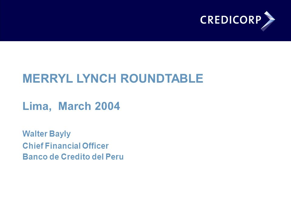 MERRYL LYNCH ROUNDTABLE Lima, March 2004 Walter Bayly Chief Financial Officer Banco de Credito del Peru