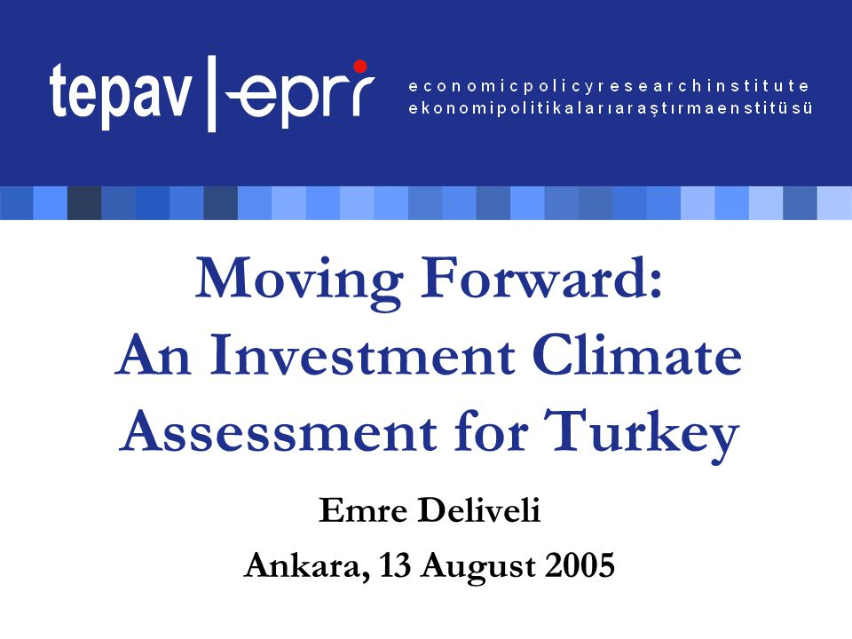 Moving Forward: An Investment Climate Assessment for Turkey Emre Deliveli Ankara, 13 August 2005