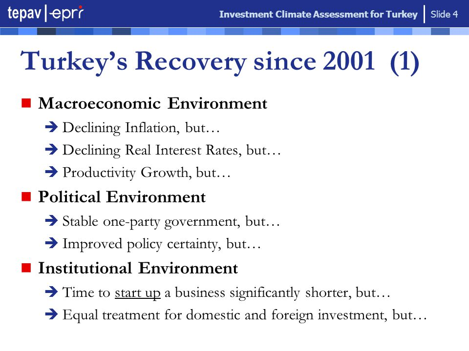 Investment Climate Assessment for Turkey Slide 4 Macroeconomic Environment  Declining Inflation, but…  Declining Real Interest Rates, but…  Productivity Growth, but… Political Environment  Stable one-party government, but…  Improved policy certainty, but… Institutional Environment  Time to start up a business significantly shorter, but…  Equal treatment for domestic and foreign investment, but… Turkey's Recovery since 2001 (1)