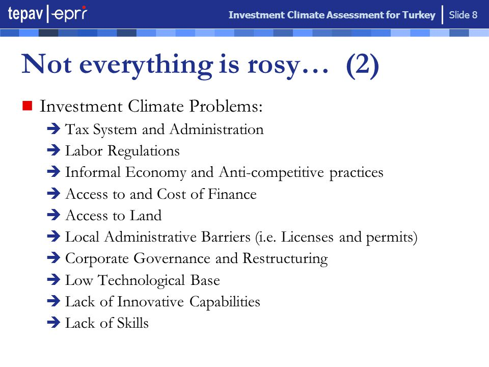 Investment Climate Assessment for Turkey Slide 8 Investment Climate Problems:  Tax System and Administration  Labor Regulations  Informal Economy and Anti-competitive practices  Access to and Cost of Finance  Access to Land  Local Administrative Barriers (i.e.