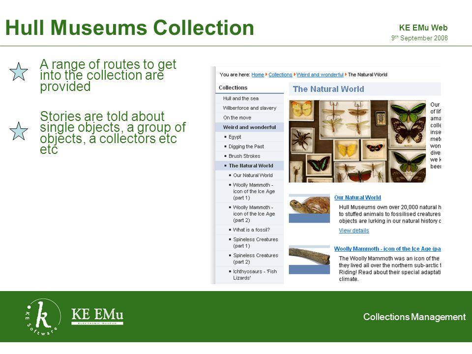 Collections Management 2 September 2005 Hull Museums Collection 9 th September 2008 KE EMu Web A range of routes to get into the collection are provided Stories are told about single objects, a group of objects, a collectors etc etc