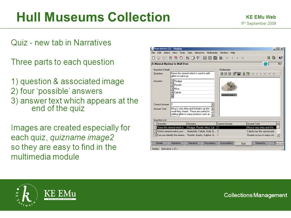 Collections Management 2 September 2005 Hull Museums Collection 9 th September 2008 KE EMu Web Quiz - new tab in Narratives Three parts to each question 1) question & associated image 2) four 'possible' answers 3) answer text which appears at the end of the quiz Images are created especially for each quiz, quizname image2 so they are easy to find in the multimedia module
