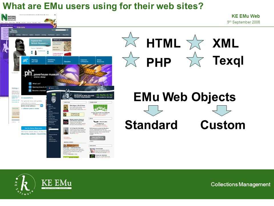 Collections Management 2 September 20059 th September 2008 KE EMu Web Examples - Standard EMu Web Objects SiteNotesRanking Royal Academy of Music, United Kingdom The database, which holds about 18,000 records and 9500 images, is still under development, so not all of the Academy s collections of images and historic objects are available at present.