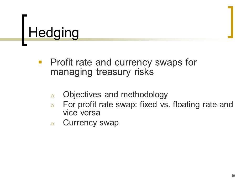 Hedging  Profit rate and currency swaps for managing treasury risks o Objectives and methodology o For profit rate swap: fixed vs.