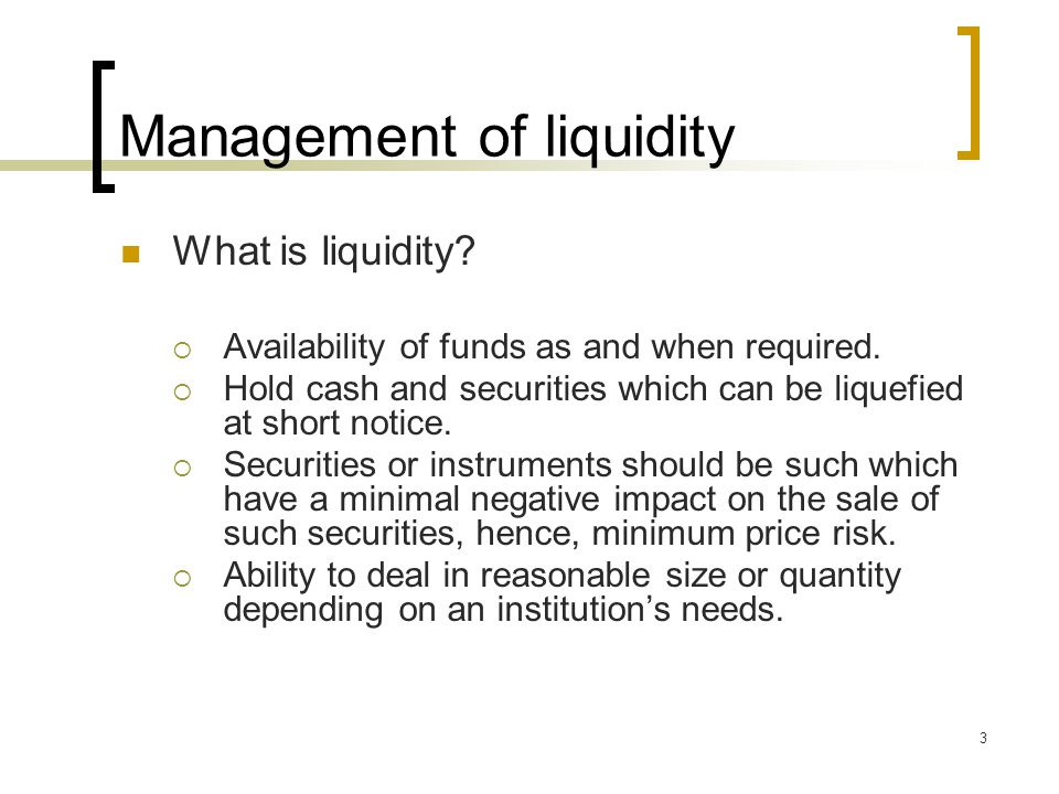 Management of liquidity What is liquidity.  Availability of funds as and when required.