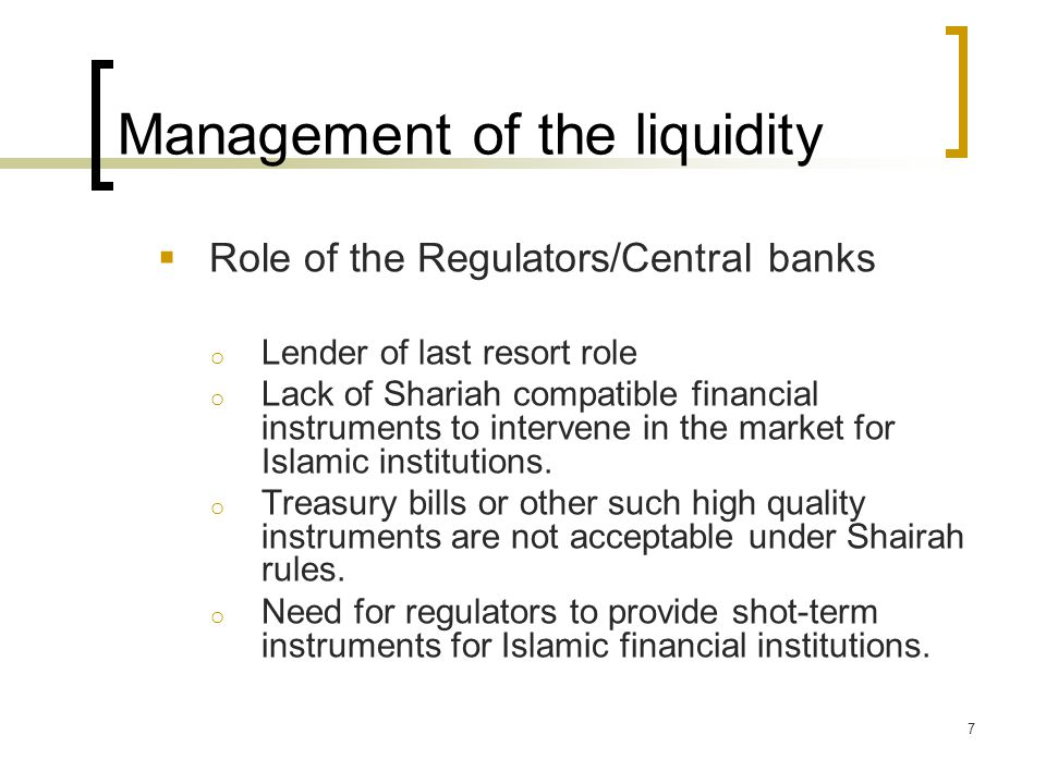 Management of the liquidity  Role of the Regulators/Central banks o Lender of last resort role o Lack of Shariah compatible financial instruments to intervene in the market for Islamic institutions.