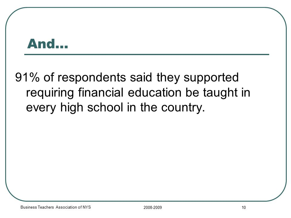 Business Teachers Association of NYS 2008-2009 10 And… 91% of respondents said they supported requiring financial education be taught in every high school in the country.