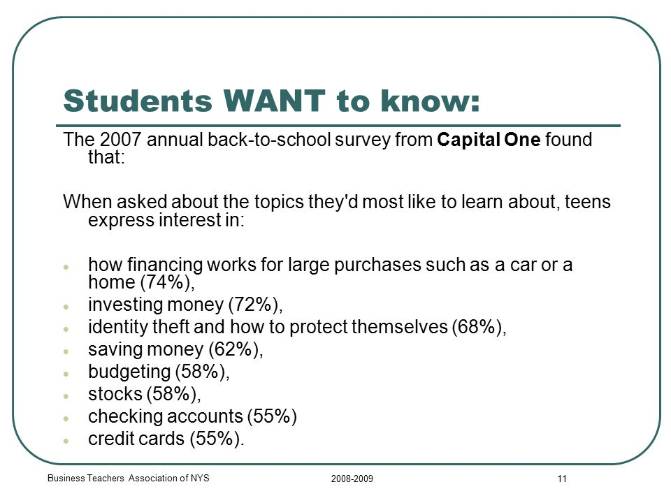 Business Teachers Association of NYS 2008-2009 11 Students WANT to know: The 2007 annual back-to-school survey from Capital One found that: When asked about the topics they d most like to learn about, teens express interest in:  how financing works for large purchases such as a car or a home (74%),  investing money (72%),  identity theft and how to protect themselves (68%),  saving money (62%),  budgeting (58%),  stocks (58%),  checking accounts (55%)  credit cards (55%).