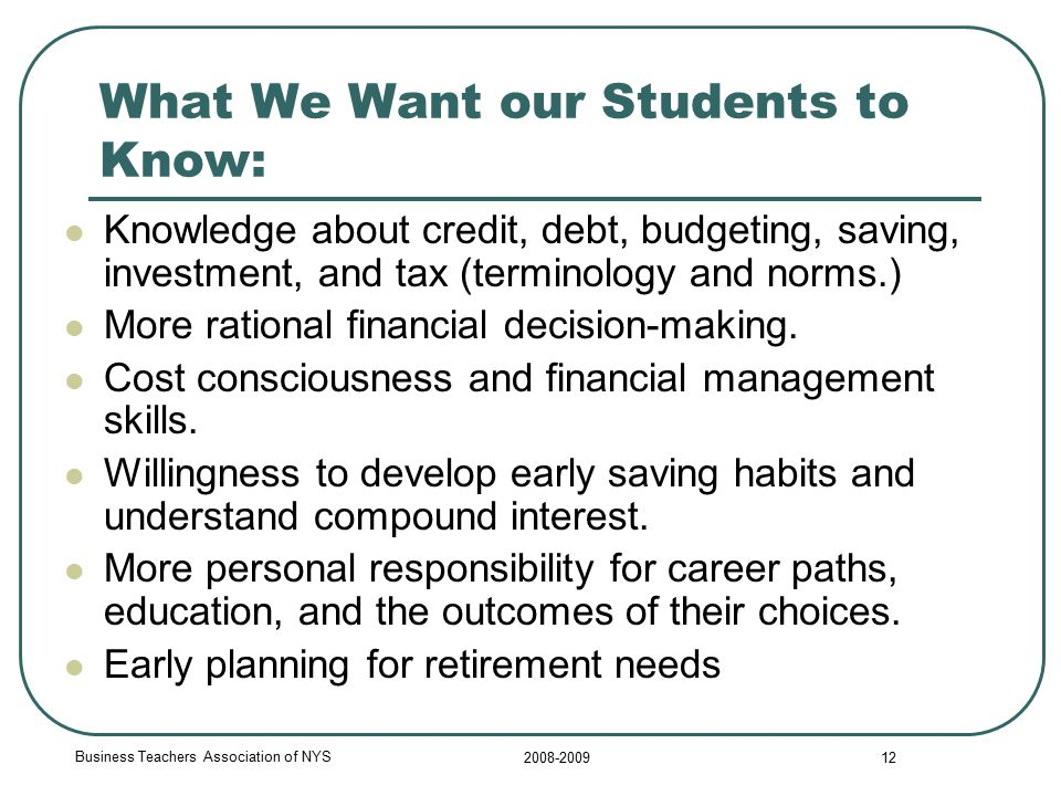 Business Teachers Association of NYS 2008-2009 12 What We Want our Students to Know: Knowledge about credit, debt, budgeting, saving, investment, and tax (terminology and norms.) More rational financial decision-making.