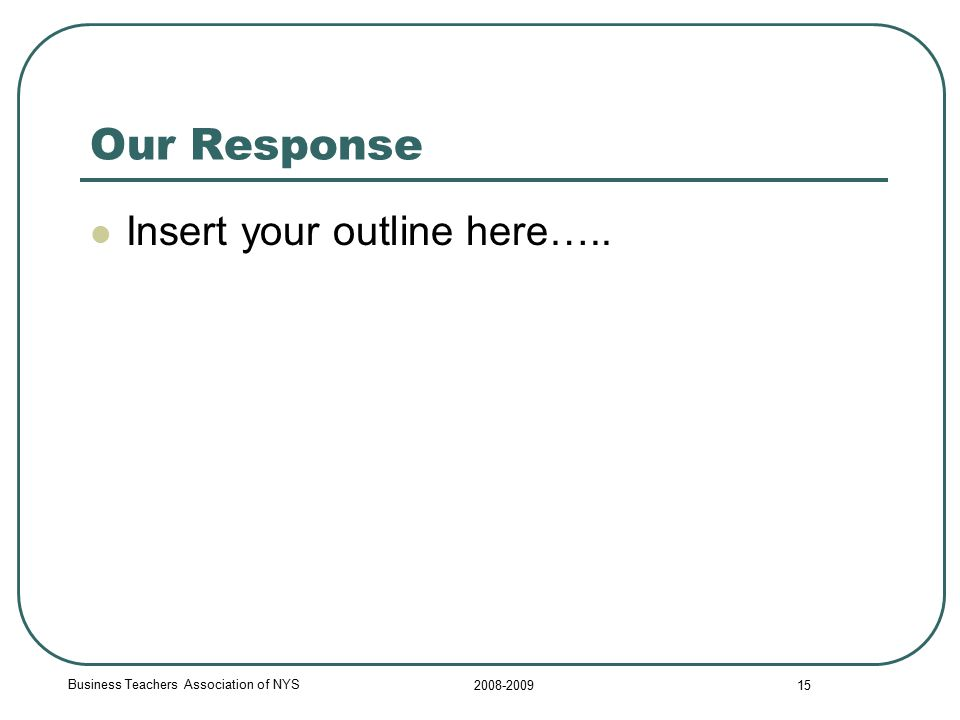 Business Teachers Association of NYS 2008-2009 15 Our Response Insert your outline here…..