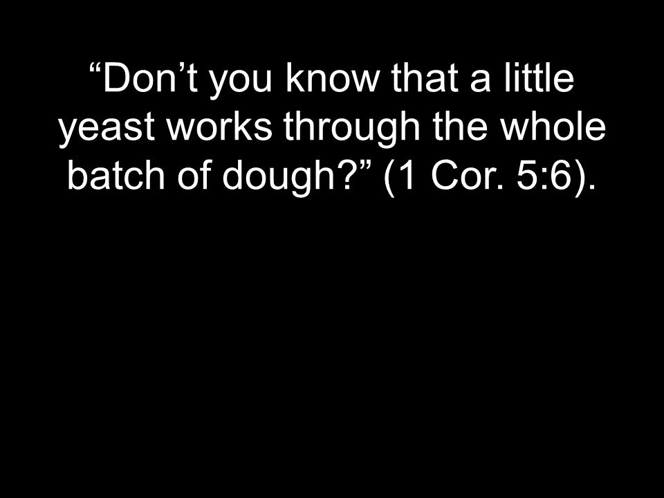 Don't you know that a little yeast works through the whole batch of dough (1 Cor. 5:6).