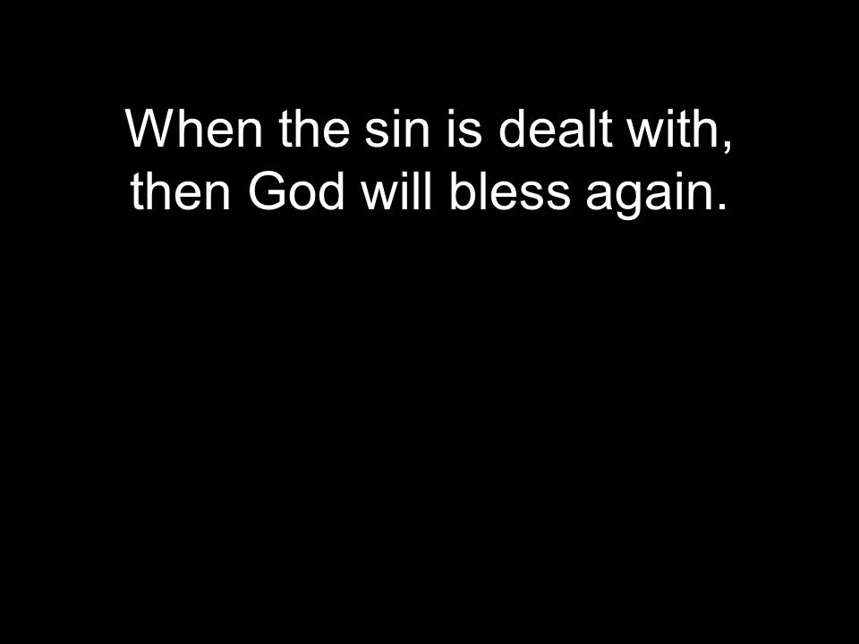 When the sin is dealt with, then God will bless again.