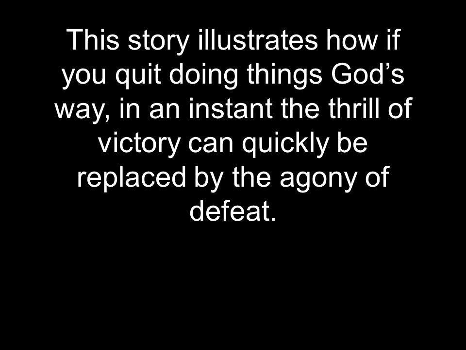 This story illustrates how if you quit doing things God's way, in an instant the thrill of victory can quickly be replaced by the agony of defeat.