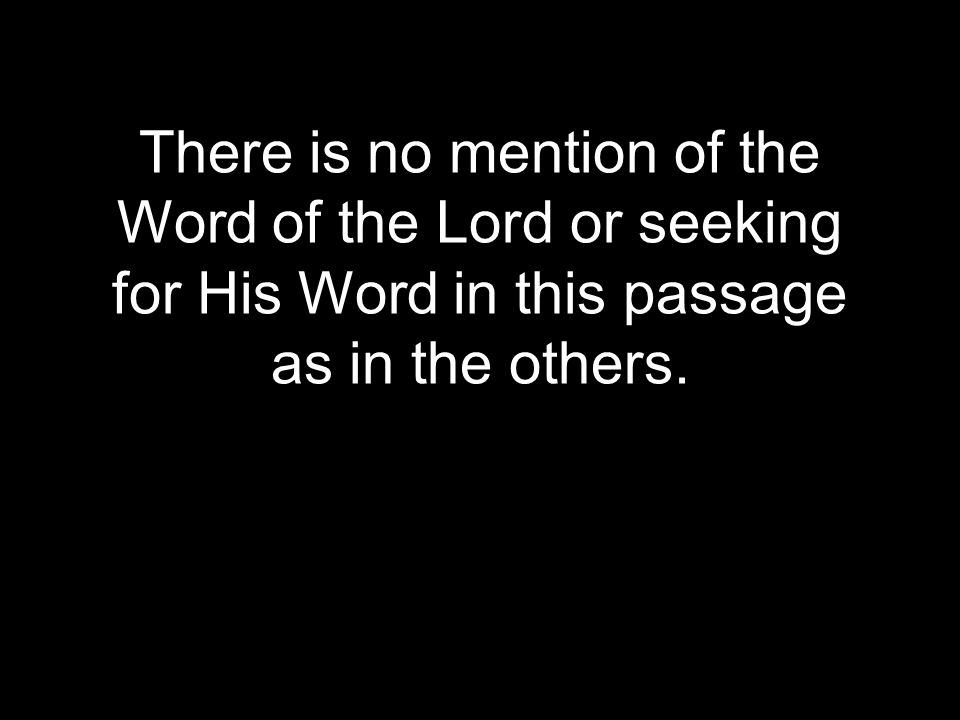 There is no mention of the Word of the Lord or seeking for His Word in this passage as in the others.