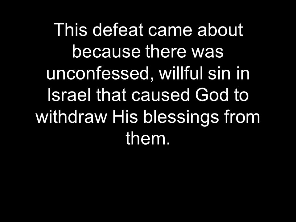 This defeat came about because there was unconfessed, willful sin in Israel that caused God to withdraw His blessings from them.